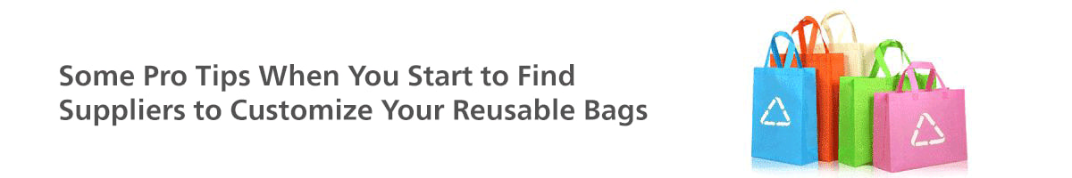Some Pro Tips When You Start to Find Suppliers to Customize Your Reusable Bags
